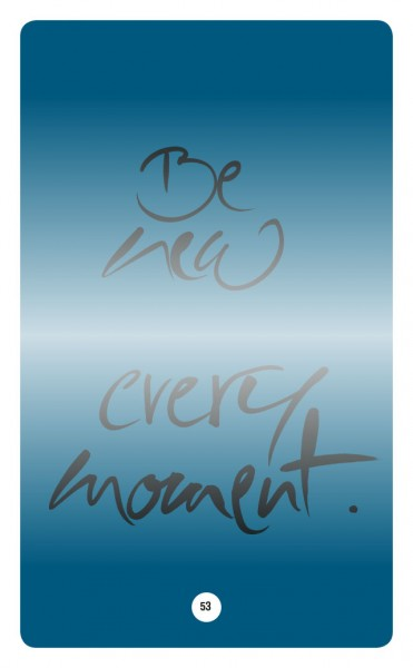 BE NEW EVERY MOMENT.
